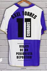 11 ciudades. Viajes de un periodista deportivo - Axel Torres - Contra