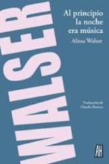 Al principio la noche era música - Alissa Walser - Adriana Hidalgo