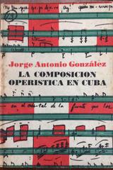 La composición operística en Cuba - Jorge Antonio González - Letras cubanas