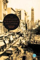 La construcción de lo político en Julio Cortázar - Carolina Orloff - Godot