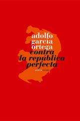 Contra la República Perfecta  - Adolfo García Ortega - Abada Editores