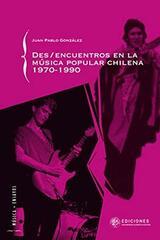 Des/encuentros en la música popular chilena 1970-1990 - Juan Pablo González - Universidad Alberto Hurtado