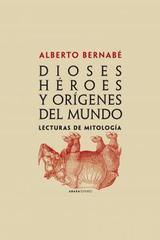 Dioses, héroes y orígenes del mundo - Alberto Bernabé - Abada Editores