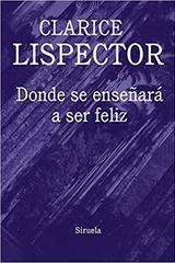 Donde se enseñará a ser feliz - Clarice Lispector - Siruela