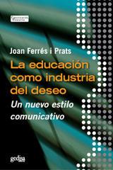 La educación como industria del deseo - Joan  Ferrés i Prats  - Editorial Gedisa