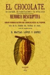 El chocolate. Su origen, su fabricacion y su utilidad. Memoria descriptiva de la primera fabrica de chocolate - Matías López y López - Maxtor