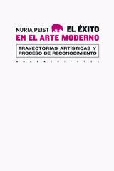 El éxito en el arte moderno. Trayectorias artísticas y proceso de reconocimiento  - Nuria Peist - Abada Editores