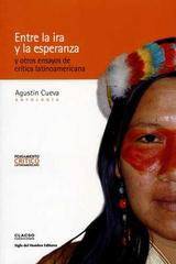Entre la ira y la esperanza y otros ensayos de crítica latinoamericana - Agustín Cueva - Siglo del Hombre Editories