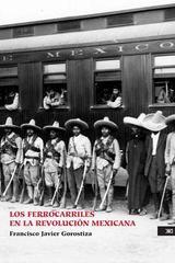 Los ferrocarriles en la Revolución mexicana - Francisco Javier  Gorostiza - Siglo XXI Editores