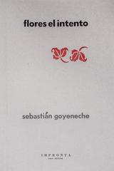 Flores el intento - Sebastián Goyeneche - Impronta Casa Editora