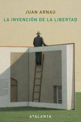 La invención de la libertad - Juan Arnau Navarro - Atalanta