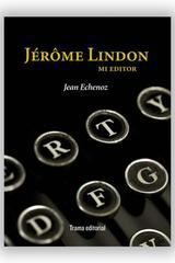 Jérôme Lindon, mi editor - Jean Echenoz - Trama Editorial