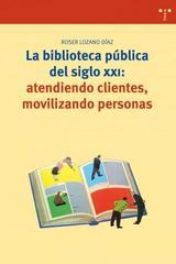 Biblioteca pública del siglo XXI: atendiendo clientes, movilizando personas - Roser Lozano Díaz - Trea