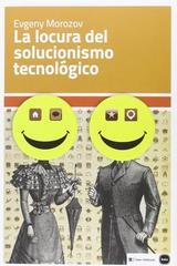 La locura del solucionismo tecnológico - Evgeny Morozov - Katz