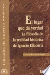 El lugar que da verdad: la filosofía de la realidad histórica de Ignacio Ellacuria - Víctor Flores García - Ibero