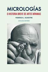 Micrologías o historia breve de artes mínimas  - Federico López Silvestre - Abada Editores