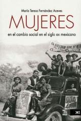 Mujeres en el cambio social en el siglo XX mexicano - María Teresa Fernández Aceves - Siglo XXI Editores