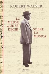 Lo mejor que sé decir sobre la música - Robert Walser - Siruela