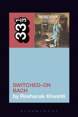 Wendy Carlos's Switched-On Bach - Roshanak Kheshti - Bloomsbury Publishing