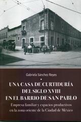 Una casa de curtiduría del Siglo XVIII en el barrio de San Pablo - Gabriela Sánchez Reyes - Inah