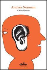 Vivir de oído - Andrés Neuman - Almadía