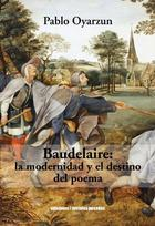 Baudelaire: La modernidad y el destino del poema - Pablo Oyarzun Robles - Ediciones Metales pesados