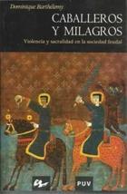 Caballeros y milagros. Violencia y sacralidad en la sociedad feudal - Dominique Barthelemy - Universidad de Granada