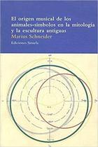 El origen musical de los animales-símbolos en la mitología y la escultura antiguas - Marius Schneider - Siruela