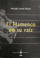 El Flamenco en su raíz - Arcadio Larrea Palacín -  AA.VV. - Otras editoriales
