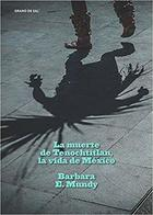 La muerte de Tenochtitlan, la vida de México - Barbara E. Mundy - Grano de sal