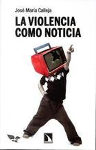 La violencia como noticia - José María Calleja - Catarata